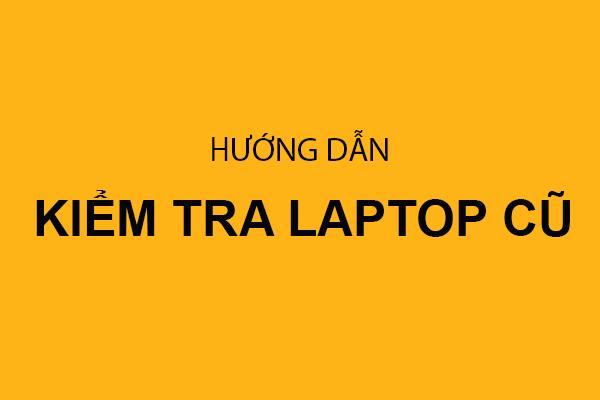 Hướng dẫn kiểm tra laptop cũ khi mua tại Laptop Sinh Viên Cần Thơ
