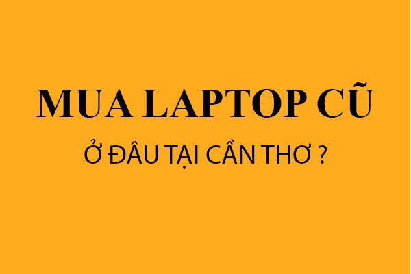 Địa chỉ bán Laptop cũ uy tín tại Cần Thơ